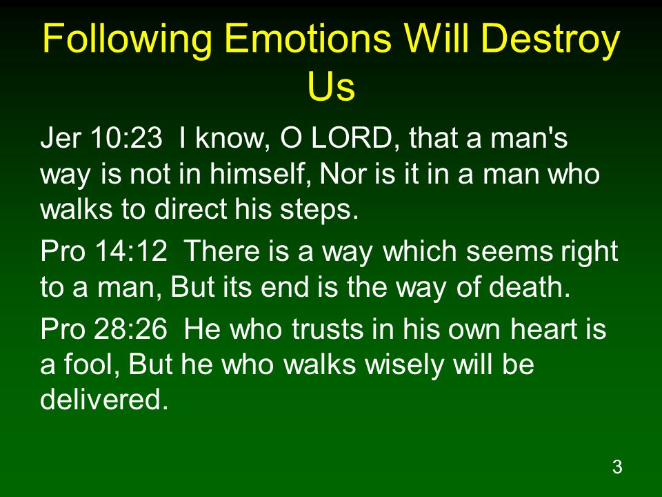 3 Following Emotions Will Destroy Us Jer 10:23 I know, O LORD, that a man s way is not in himself, Nor is it in a man who walks to direct his steps.