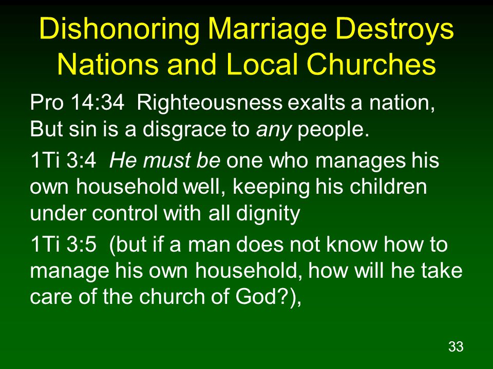 33 Dishonoring Marriage Destroys Nations and Local Churches Pro 14:34 Righteousness exalts a nation, But sin is a disgrace to any people.