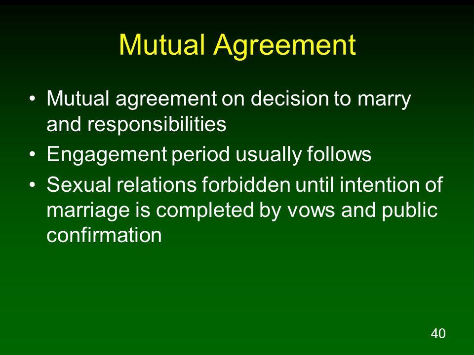 40 Mutual Agreement Mutual agreement on decision to marry and responsibilities Engagement period usually follows Sexual relations forbidden until intention of marriage is completed by vows and public confirmation