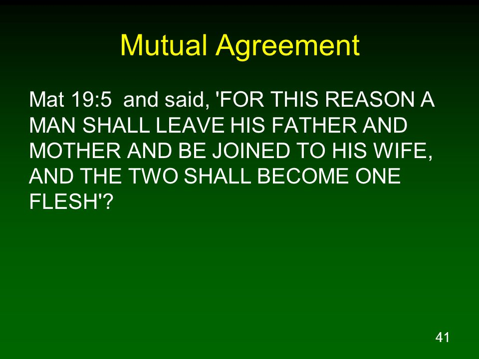 41 Mutual Agreement Mat 19:5 and said, FOR THIS REASON A MAN SHALL LEAVE HIS FATHER AND MOTHER AND BE JOINED TO HIS WIFE, AND THE TWO SHALL BECOME ONE FLESH ?