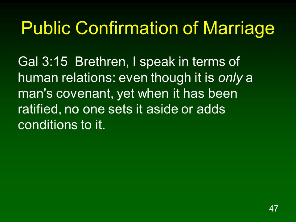 47 Public Confirmation of Marriage Gal 3:15 Brethren, I speak in terms of human relations: even though it is only a man s covenant, yet when it has been ratified, no one sets it aside or adds conditions to it.