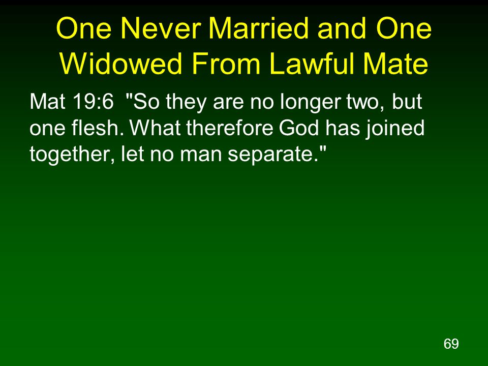 69 One Never Married and One Widowed From Lawful Mate Mat 19:6 So they are no longer two, but one flesh.