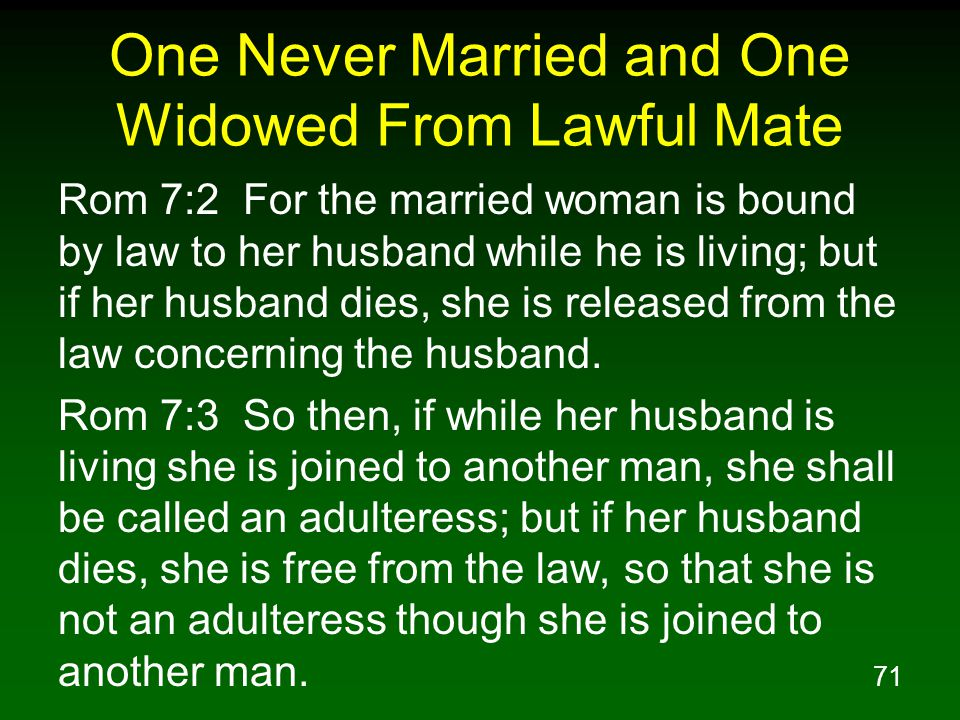 71 One Never Married and One Widowed From Lawful Mate Rom 7:2 For the married woman is bound by law to her husband while he is living; but if her husband dies, she is released from the law concerning the husband.