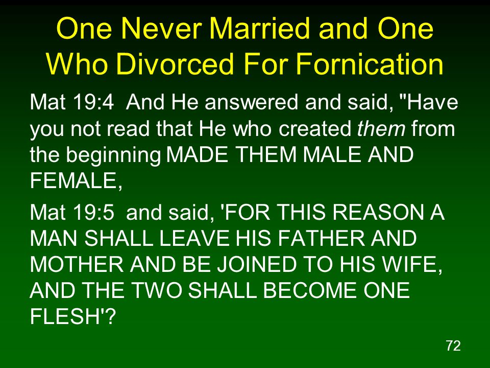 72 One Never Married and One Who Divorced For Fornication Mat 19:4 And He answered and said, Have you not read that He who created them from the beginning MADE THEM MALE AND FEMALE, Mat 19:5 and said, FOR THIS REASON A MAN SHALL LEAVE HIS FATHER AND MOTHER AND BE JOINED TO HIS WIFE, AND THE TWO SHALL BECOME ONE FLESH ?