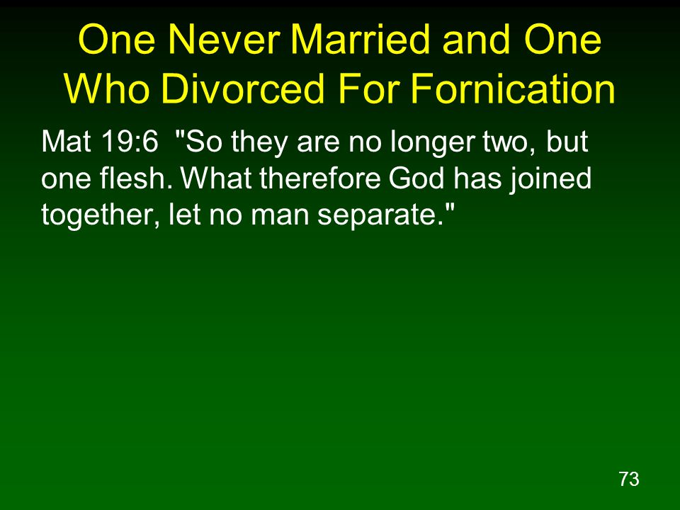 73 One Never Married and One Who Divorced For Fornication Mat 19:6 So they are no longer two, but one flesh.