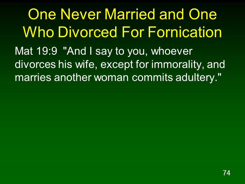 74 One Never Married and One Who Divorced For Fornication Mat 19:9 And I say to you, whoever divorces his wife, except for immorality, and marries another woman commits adultery.