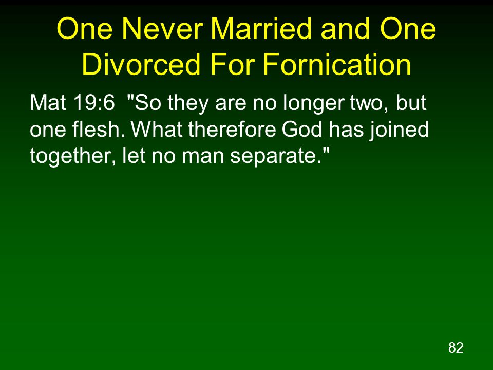 82 One Never Married and One Divorced For Fornication Mat 19:6 So they are no longer two, but one flesh.