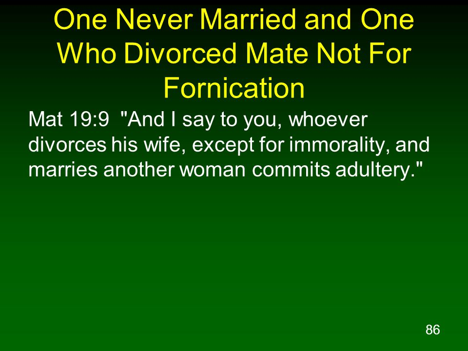86 One Never Married and One Who Divorced Mate Not For Fornication Mat 19:9 And I say to you, whoever divorces his wife, except for immorality, and marries another woman commits adultery.
