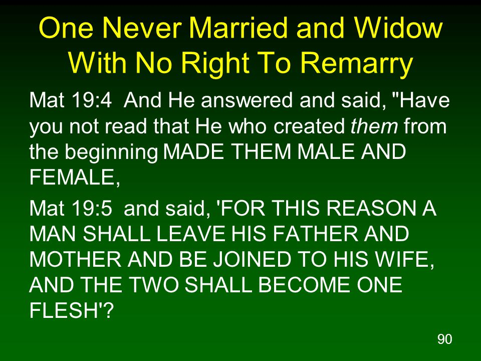 90 One Never Married and Widow With No Right To Remarry Mat 19:4 And He answered and said, Have you not read that He who created them from the beginning MADE THEM MALE AND FEMALE, Mat 19:5 and said, FOR THIS REASON A MAN SHALL LEAVE HIS FATHER AND MOTHER AND BE JOINED TO HIS WIFE, AND THE TWO SHALL BECOME ONE FLESH ?