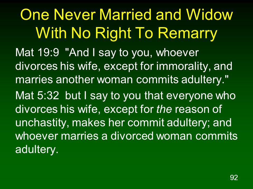 92 One Never Married and Widow With No Right To Remarry Mat 19:9 And I say to you, whoever divorces his wife, except for immorality, and marries another woman commits adultery. Mat 5:32 but I say to you that everyone who divorces his wife, except for the reason of unchastity, makes her commit adultery; and whoever marries a divorced woman commits adultery.