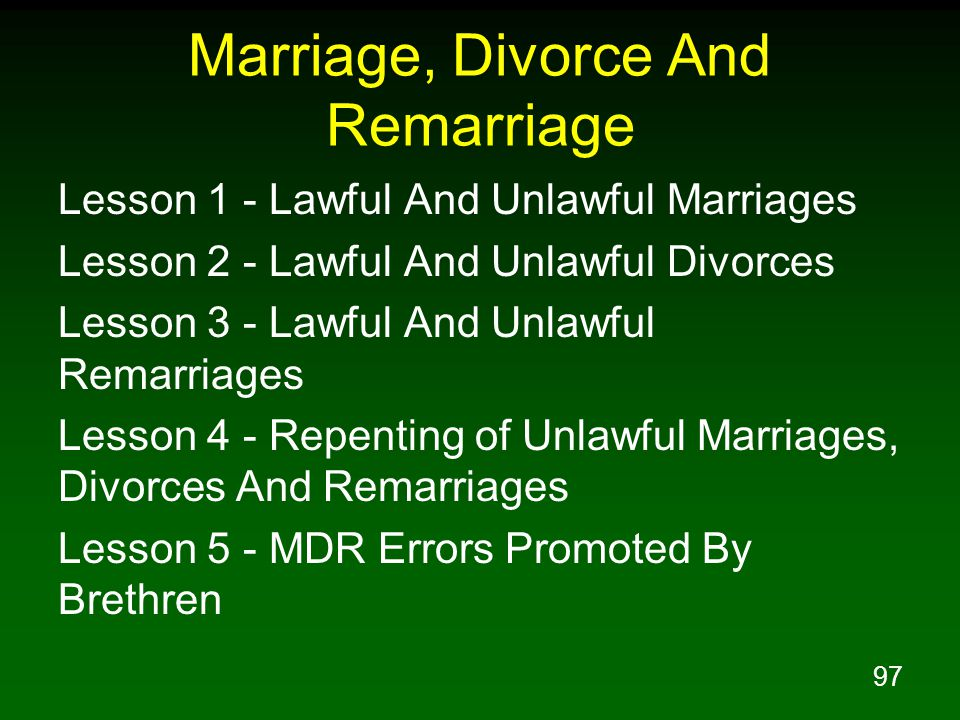 97 Marriage, Divorce And Remarriage Lesson 1 - Lawful And Unlawful Marriages Lesson 2 - Lawful And Unlawful Divorces Lesson 3 - Lawful And Unlawful Remarriages Lesson 4 - Repenting of Unlawful Marriages, Divorces And Remarriages Lesson 5 - MDR Errors Promoted By Brethren