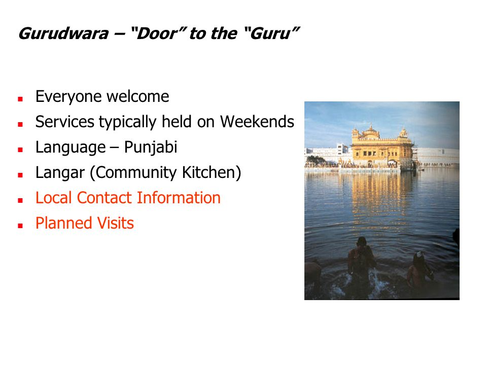 "Gurudwara – ""Door"" to the ""Guru"" Everyone welcome Services typically held on Weekends Language – Punjabi Langar (Community Kitchen) Local Contact Info"