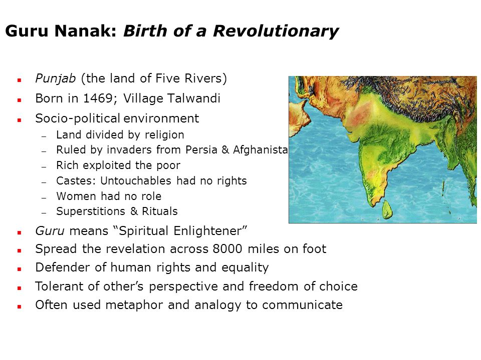 Guru Nanak: Birth of a Revolutionary Punjab (the land of Five Rivers) Born in 1469; Village Talwandi Socio-political environment — Land divided by religion — Ruled by invaders from Persia & Afghanistan — Rich exploited the poor — Castes: Untouchables had no rights — Women had no role — Superstitions & Rituals Guru means Spiritual Enlightener Spread the revelation across 8000 miles on foot Defender of human rights and equality Tolerant of other's perspective and freedom of choice Often used metaphor and analogy to communicate
