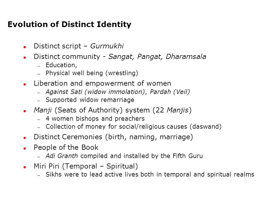 Evolution of Distinct Identity Distinct script – Gurmukhi Distinct community - Sangat, Pangat, Dharamsala — Education, — Physical well being (wrestling) Liberation and empowerment of women — Against Sati (widow immolation), Pardah (Veil) — Supported widow remarriage Manji (Seats of Authority) system (22 Manjis) — 4 women bishops and preachers — Collection of money for social/religious causes (daswand) Distinct Ceremonies (birth, naming, marriage) People of the Book — Adi Granth compiled and installed by the Fifth Guru Miri Piri (Temporal – Spiritual) — Sikhs were to lead active lives both in temporal and spiritual realms