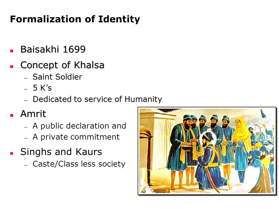 Formalization of Identity Baisakhi 1699 Baisakhi 1699 Concept of Khalsa Concept of Khalsa — Saint Soldier — 5 K's — Dedicated to service of Humanity Amrit Amrit — A public declaration and — A private commitment Singhs and Kaurs — Caste/Class less society