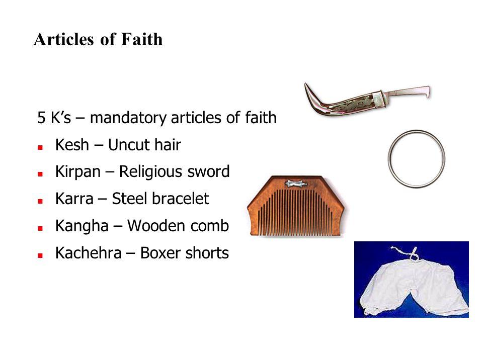 Articles of Faith 5 K's – mandatory articles of faith Kesh – Uncut hair Kirpan – Religious sword Karra – Steel bracelet Kangha – Wooden comb Kachehra – Boxer shorts Kangha