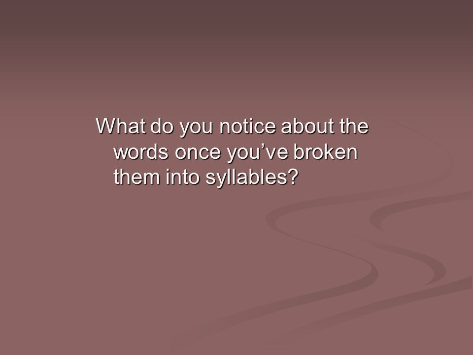 What do you notice about the words once you've broken them into syllables?