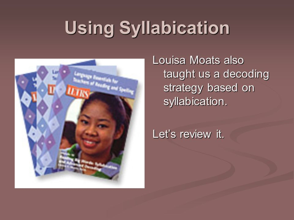 Using Syllabication Louisa Moats also taught us a decoding strategy based on syllabication.