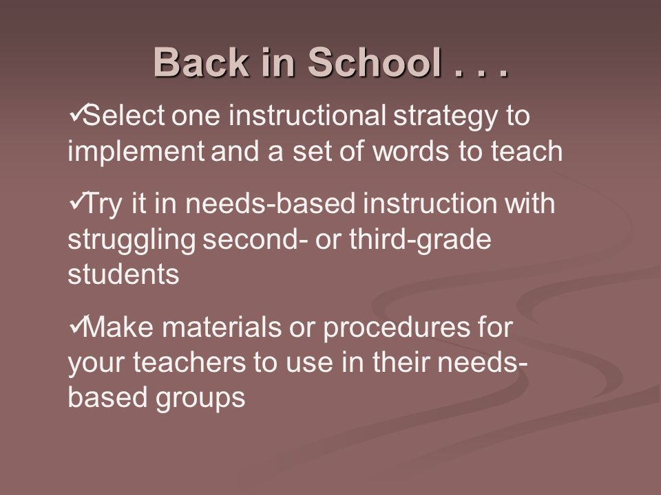 Select one instructional strategy to implement and a set of words to teach Try it in needs-based instruction with struggling second- or third-grade students Make materials or procedures for your teachers to use in their needs- based groups Back in School...