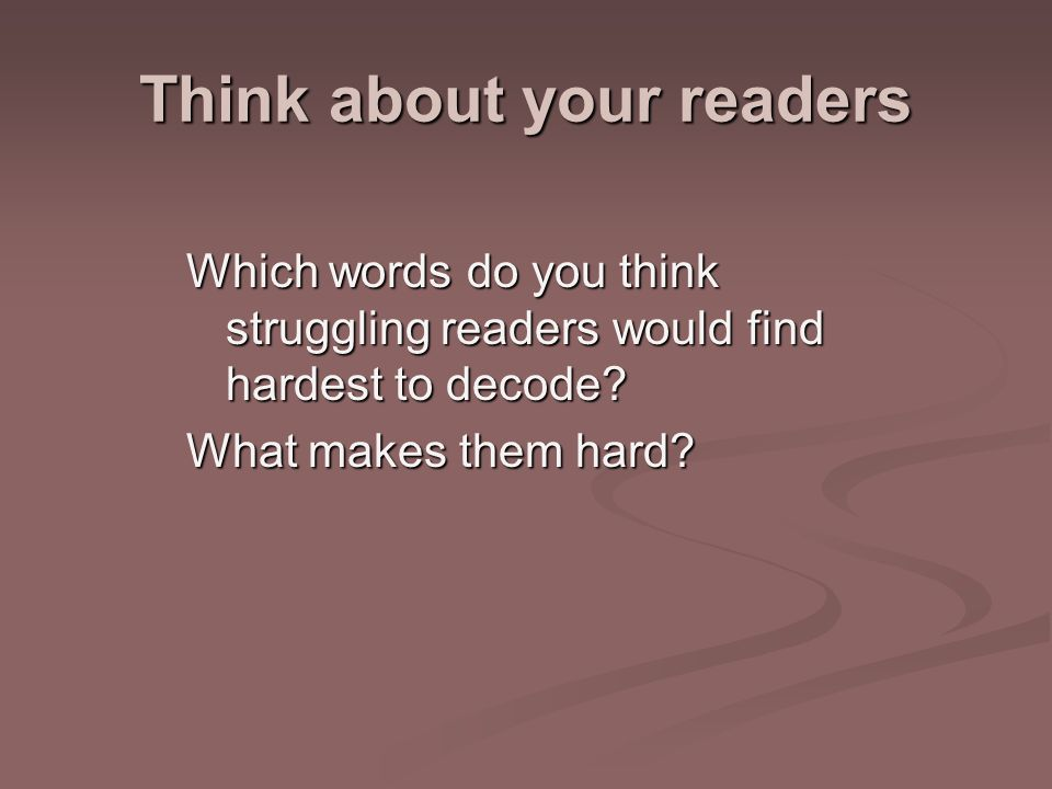 Think about your readers Which words do you think struggling readers would find hardest to decode.