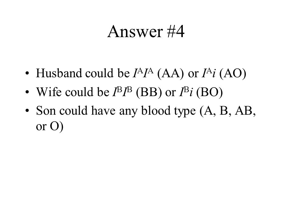 Practice Problem #4 A husband has blood type A A wife has blood type B Daughter has AB blood What are the possible blood types (phenotypes) for their son?