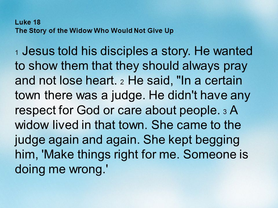 Luke 18 The Story of the Widow Who Would Not Give Up 1 Jesus told his disciples a story. He wanted to show them that they should always pray and not l