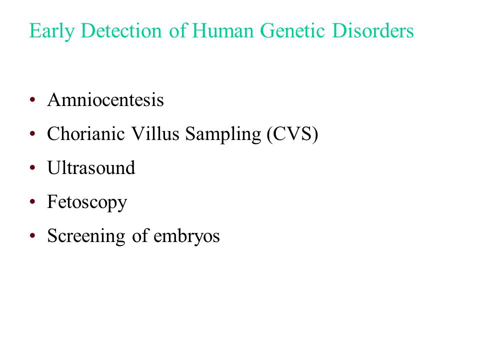 Early Detection of Human Genetic Disorders Amniocentesis Chorianic Villus Sampling (CVS) Ultrasound Fetoscopy Screening of embryos