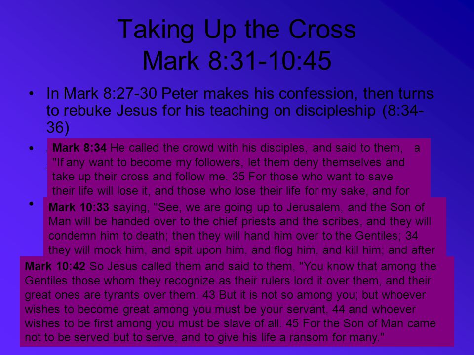 Taking Up the Cross Mark 8:31-10:45 In Mark 8:27-30 Peter makes his confession, then turns to rebuke Jesus for his teaching on discipleship (8:34- 36)