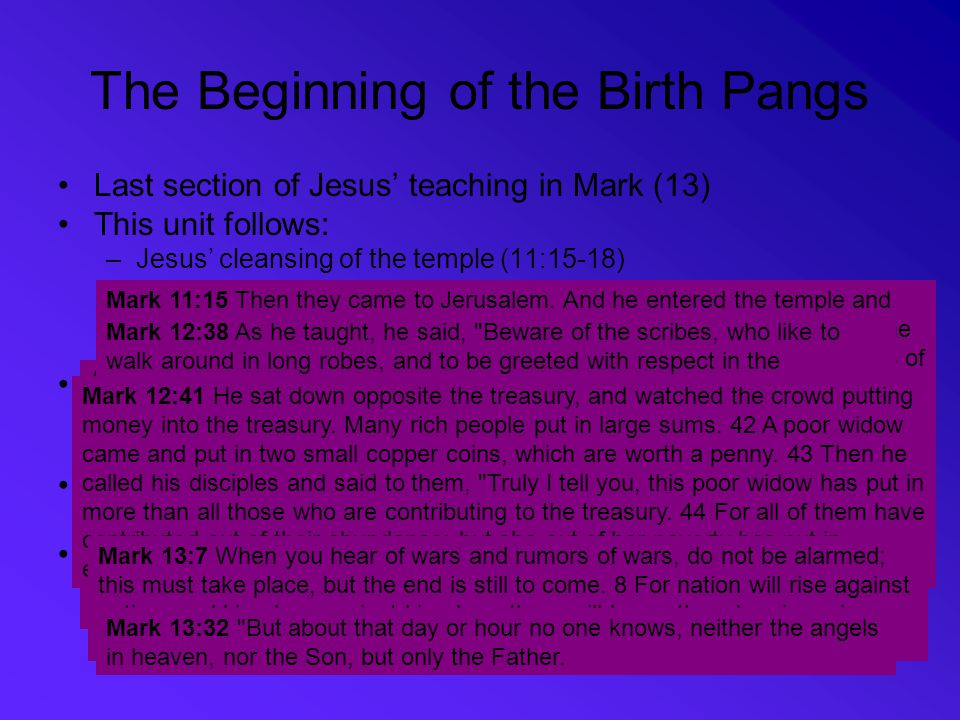 The Beginning of the Birth Pangs Last section of Jesus' teaching in Mark (13) This unit follows: –Jesus' cleansing of the temple (11:15-18) –Jesus war