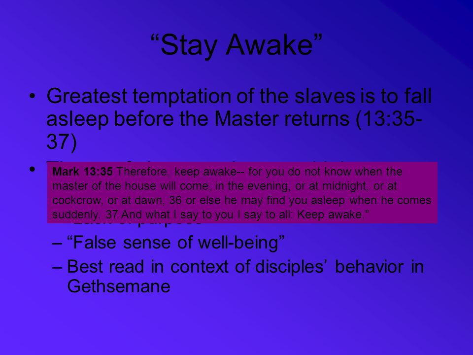 """""""Stay Awake"""" Greatest temptation of the slaves is to fall asleep before the Master returns (13:35- 37) Threat of sleep can have multiple meanings –""""La"""