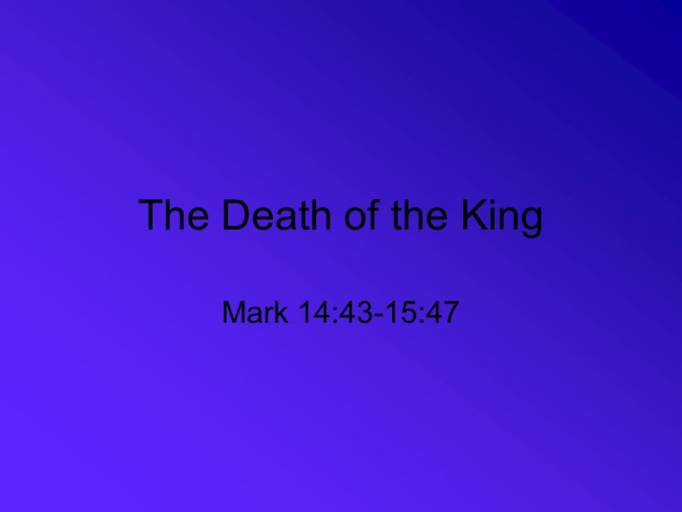 The Death of the King Mark 14:43-15:47