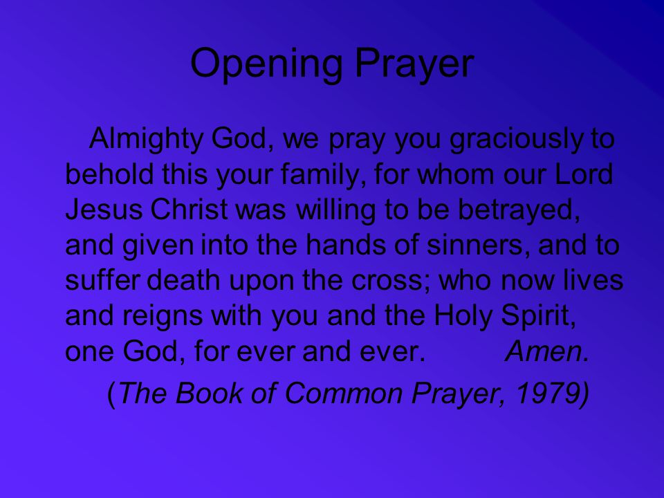 Opening Prayer Almighty God, we pray you graciously to behold this your family, for whom our Lord Jesus Christ was willing to be betrayed, and given i