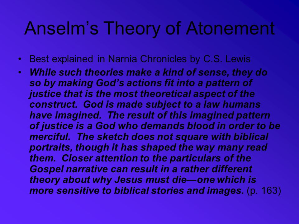 Anselm's Theory of Atonement Best explained in Narnia Chronicles by C.S. Lewis While such theories make a kind of sense, they do so by making God's ac