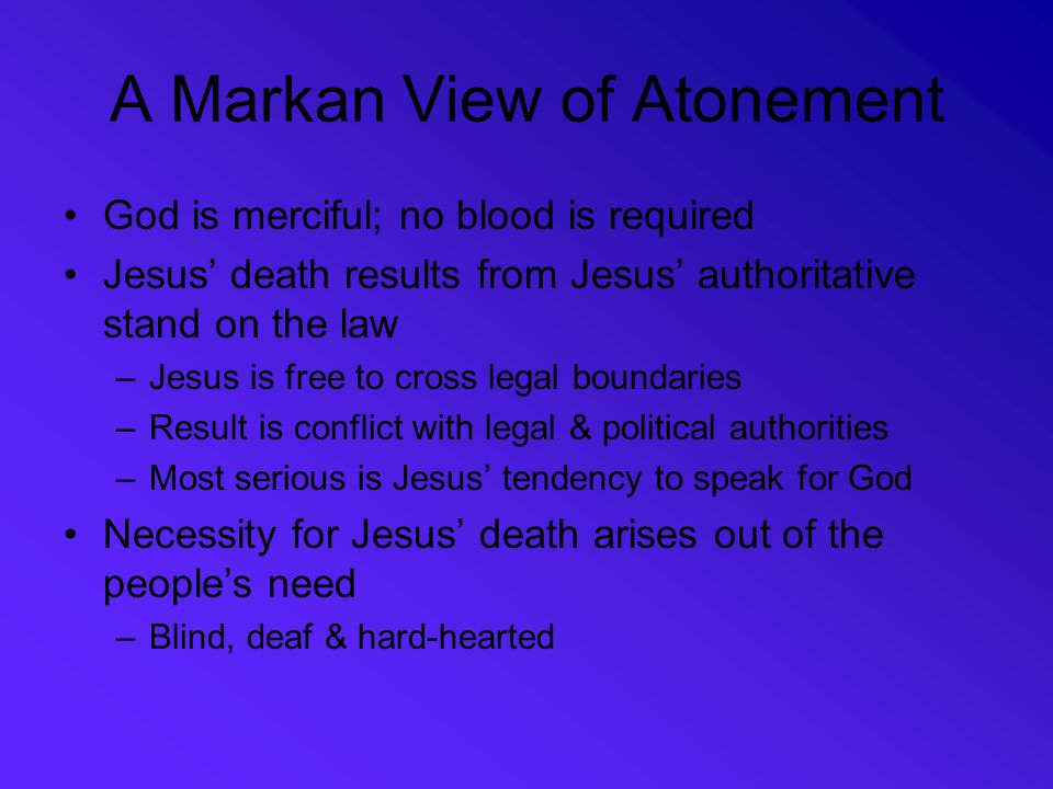 A Markan View of Atonement God is merciful; no blood is required Jesus' death results from Jesus' authoritative stand on the law –Jesus is free to cro
