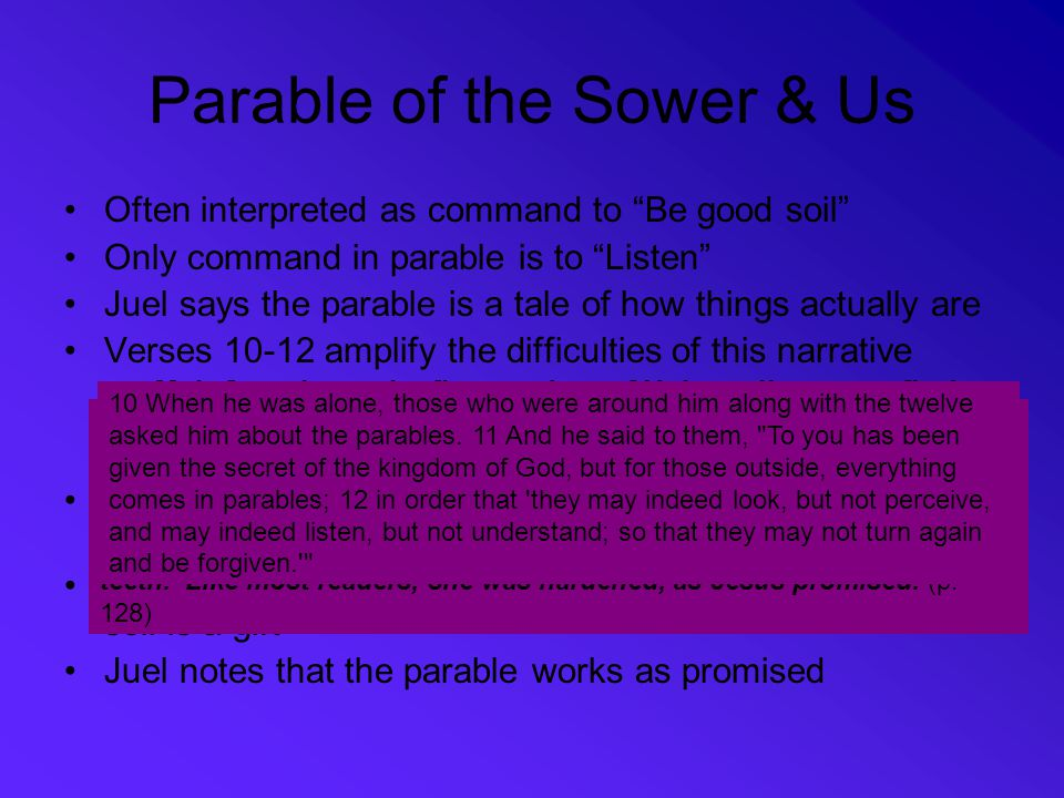 """Parable of the Sower & Us Often interpreted as command to """"Be good soil"""" Only command in parable is to """"Listen"""" Juel says the parable is a tale of how"""