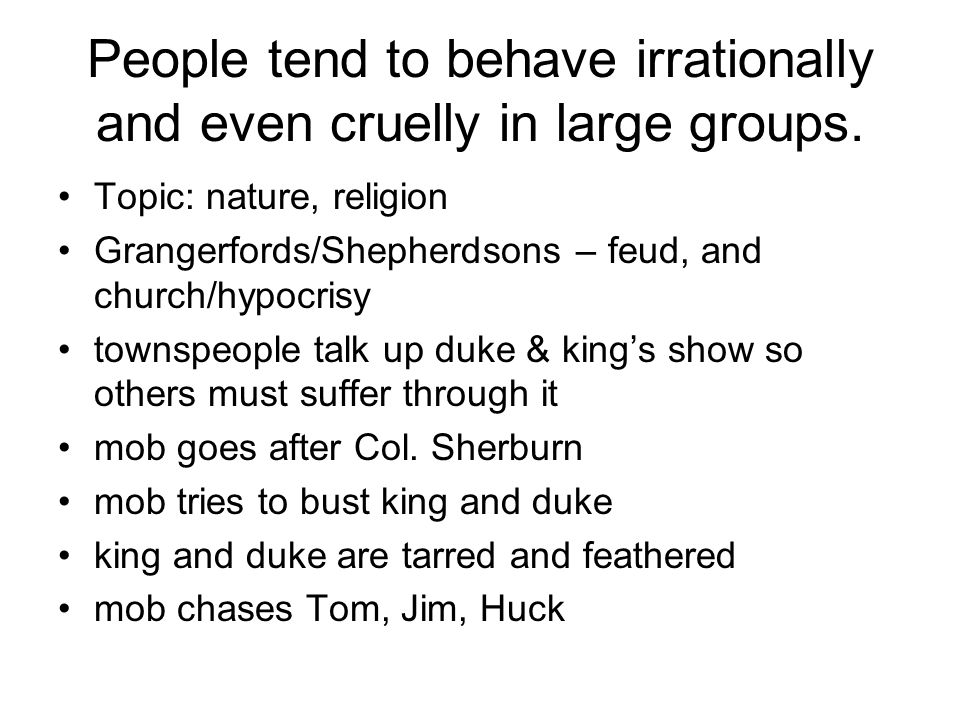 People tend to behave irrationally and even cruelly in large groups.