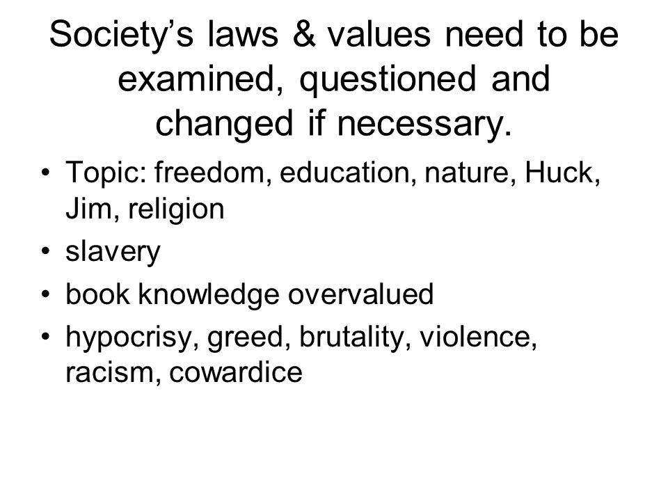 Society's laws & values need to be examined, questioned and changed if necessary.