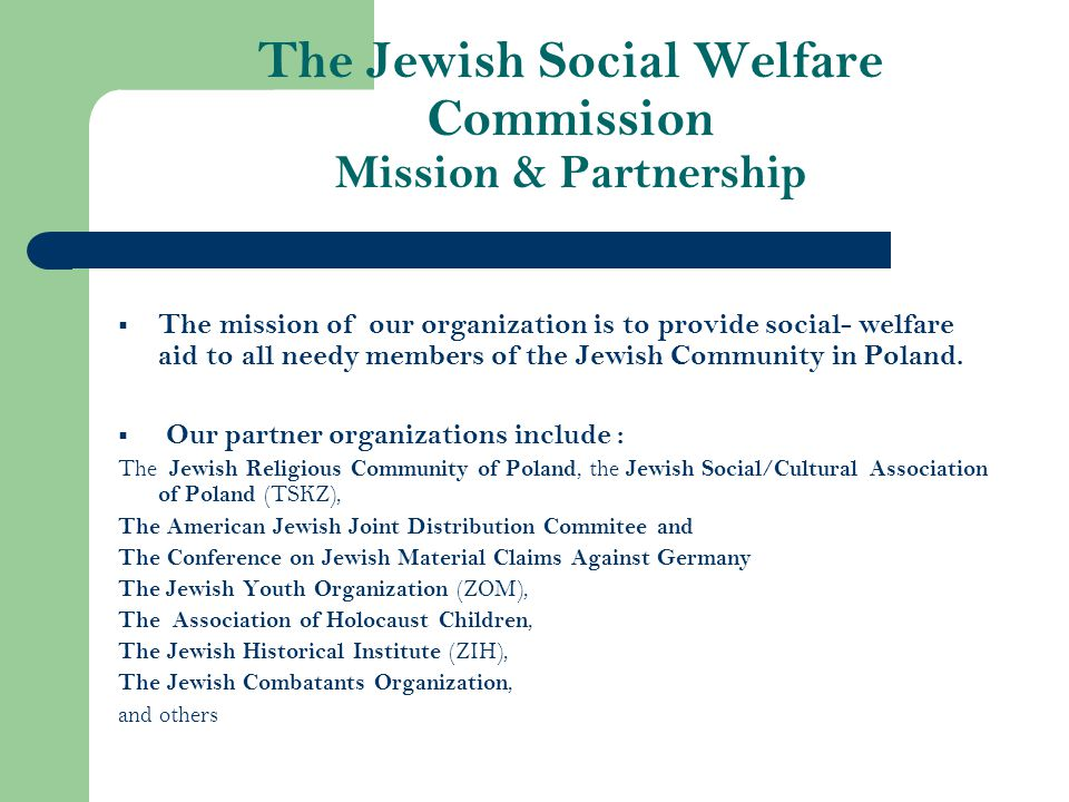The Jewish Social Welfare Commission Mission & Partnership  The mission of our organization is to provide social- welfare aid to all needy members of the Jewish Community in Poland.