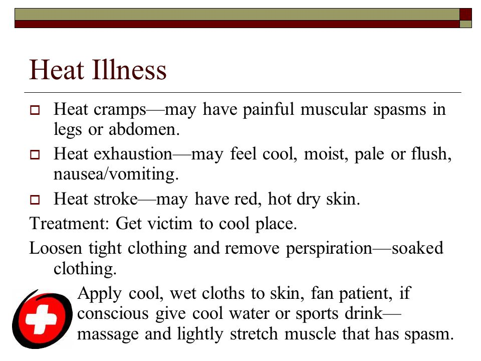 Heat Illness  Heat cramps—may have painful muscular spasms in legs or abdomen.  Heat exhaustion—may feel cool, moist, pale or flush, nausea/vomiting