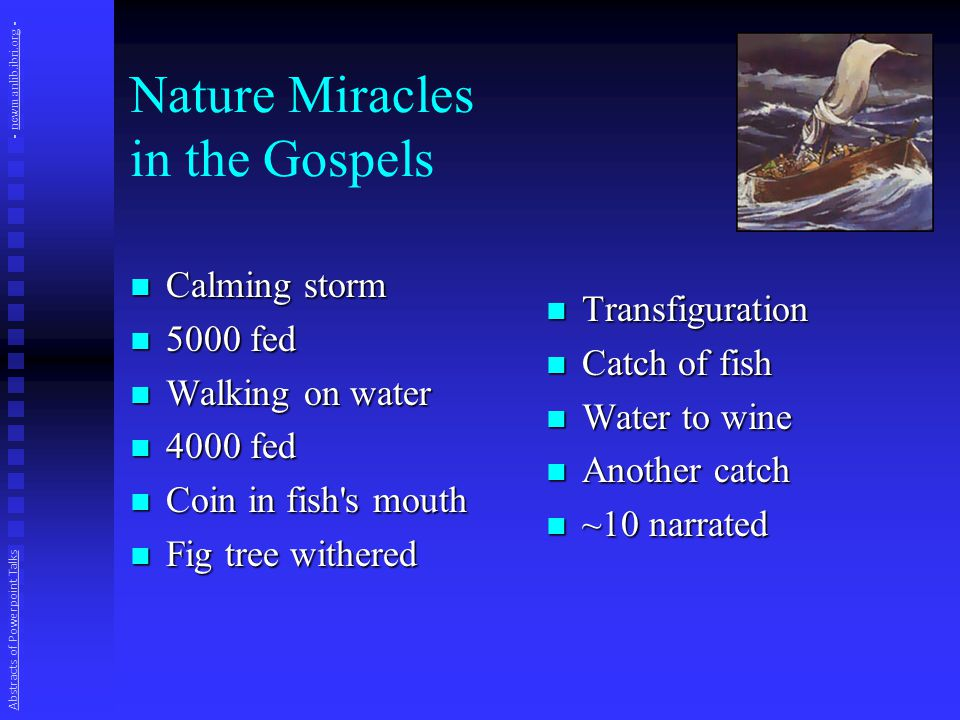Nature Miracles in the Gospels Calming storm Calming storm 5000 fed 5000 fed Walking on water Walking on water 4000 fed 4000 fed Coin in fish s mouth Coin in fish s mouth Fig tree withered Fig tree withered Transfiguration Catch of fish Water to wine Another catch ~10 narrated Abstracts of Powerpoint Talks - newmanlib.ibri.org -newmanlib.ibri.org