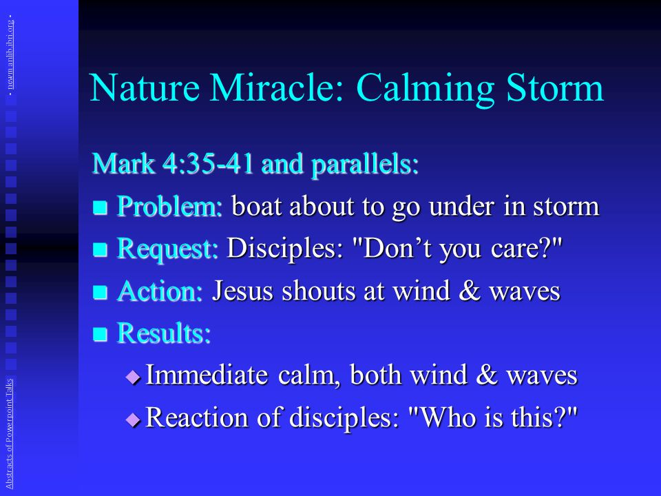 Nature Miracle: Calming Storm Mark 4:35-41 and parallels: Problem: boat about to go under in storm Problem: boat about to go under in storm Request: Disciples: Don't you care Request: Disciples: Don't you care Action: Jesus shouts at wind & waves Action: Jesus shouts at wind & waves Results: Results:  Immediate calm, both wind & waves  Reaction of disciples: Who is this Abstracts of Powerpoint Talks - newmanlib.ibri.org -newmanlib.ibri.org