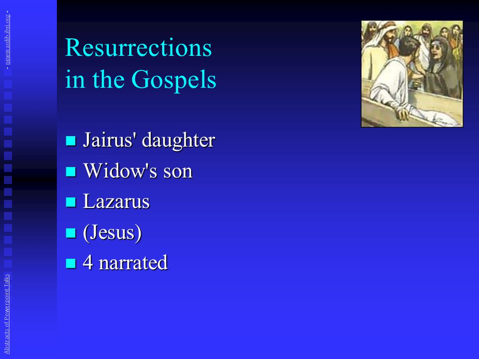 Resurrections in the Gospels Jairus daughter Jairus daughter Widow s son Widow s son Lazarus Lazarus (Jesus) (Jesus) 4 narrated 4 narrated Abstracts of Powerpoint Talks - newmanlib.ibri.org -newmanlib.ibri.org