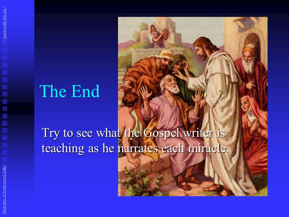 The End Try to see what the Gospel writer is teaching as he narrates each miracle.