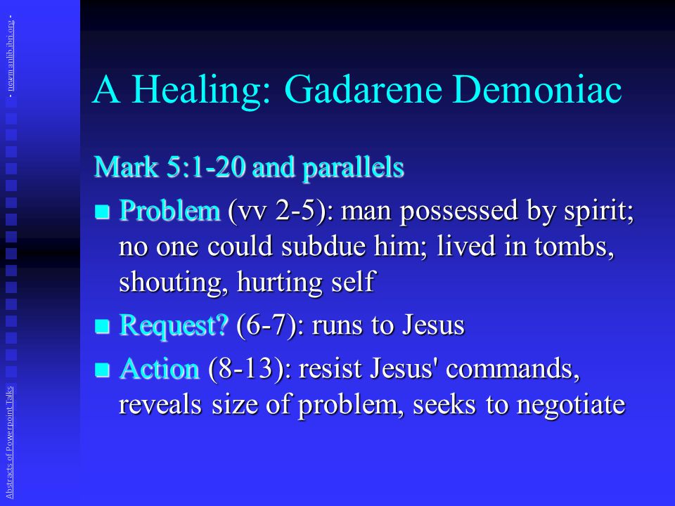 A Healing: Gadarene Demoniac Results (13-20): Results (13-20):  Pigs drown in lake  Keepers run to report  People astonished, fearful, ask Jesus to leave  Fellow sent to tell others Abstracts of Powerpoint Talks - newmanlib.ibri.org -newmanlib.ibri.org
