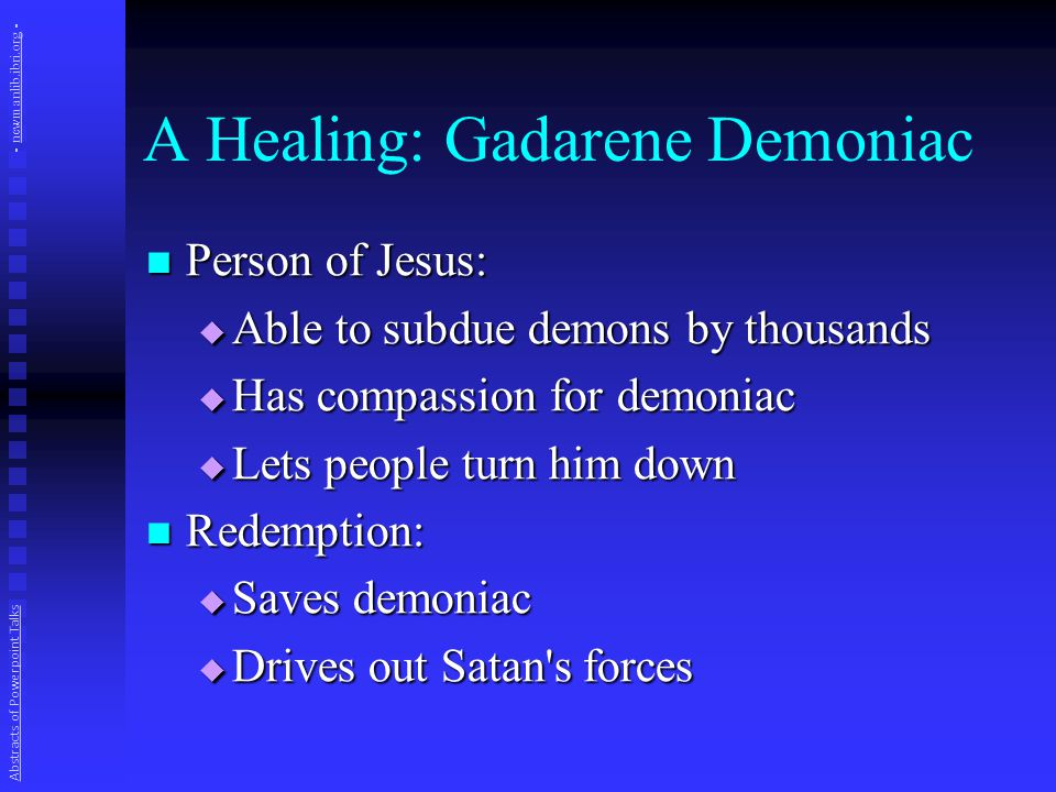 A Healing: Gadarene Demoniac Person of Jesus: Person of Jesus:  Able to subdue demons by thousands  Has compassion for demoniac  Lets people turn him down Redemption: Redemption:  Saves demoniac  Drives out Satan s forces Abstracts of Powerpoint Talks - newmanlib.ibri.org -newmanlib.ibri.org