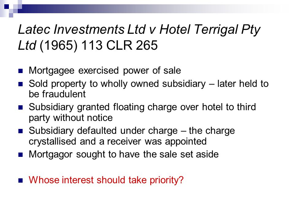 Latec Investments Ltd v Hotel Terrigal Pty Ltd (1965) 113 CLR 265 Mortgagee exercised power of sale Sold property to wholly owned subsidiary – later held to be fraudulent Subsidiary granted floating charge over hotel to third party without notice Subsidiary defaulted under charge – the charge crystallised and a receiver was appointed Mortgagor sought to have the sale set aside Whose interest should take priority?