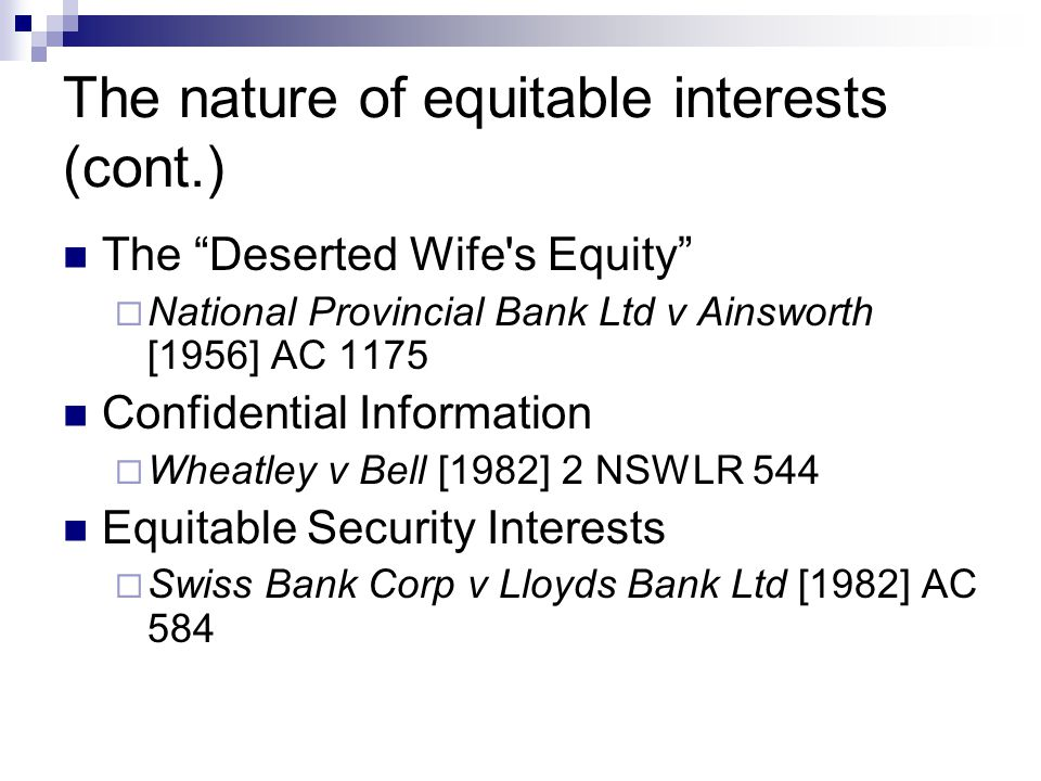 The nature of equitable interests (cont.) The Deserted Wife s Equity  National Provincial Bank Ltd v Ainsworth [1956] AC 1175 Confidential Information  Wheatley v Bell [1982] 2 NSWLR 544 Equitable Security Interests  Swiss Bank Corp v Lloyds Bank Ltd [1982] AC 584