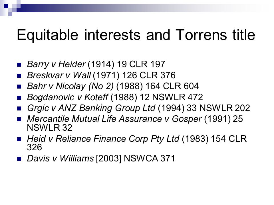 Equitable interests and Torrens title Barry v Heider (1914) 19 CLR 197 Breskvar v Wall (1971) 126 CLR 376 Bahr v Nicolay (No 2) (1988) 164 CLR 604 Bogdanovic v Koteff (1988) 12 NSWLR 472 Grgic v ANZ Banking Group Ltd (1994) 33 NSWLR 202 Mercantile Mutual Life Assurance v Gosper (1991) 25 NSWLR 32 Heid v Reliance Finance Corp Pty Ltd (1983) 154 CLR 326 Davis v Williams [2003] NSWCA 371