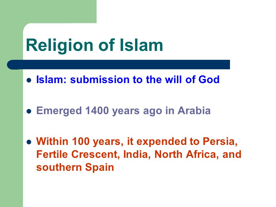 Religion of Islam Islam: submission to the will of God Emerged 1400 years ago in Arabia Within 100 years, it expended to Persia, Fertile Crescent, Ind