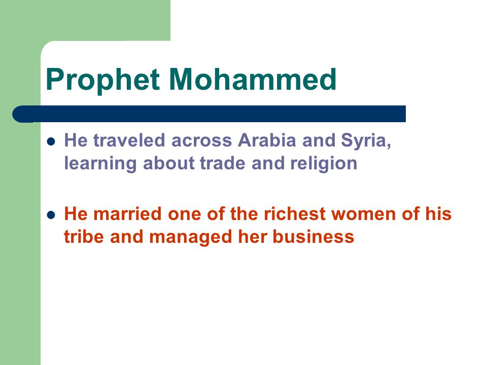 Prophet Mohammed He traveled across Arabia and Syria, learning about trade and religion He married one of the richest women of his tribe and managed h